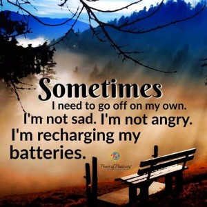 Sometimes I need to go off on my own. I'm not sad. I'm not angry. I just need to recharge my batteries.
